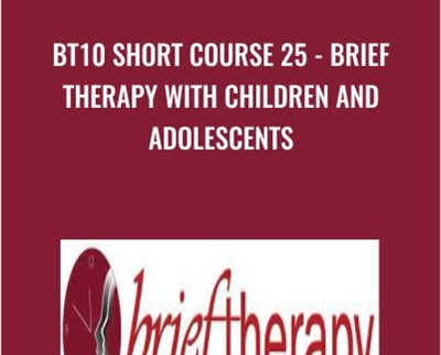 BT10 Short Course 25 - Brief Therapy with Children and Adolescents